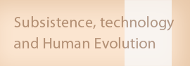 Subsistence, technology and Human Evolution